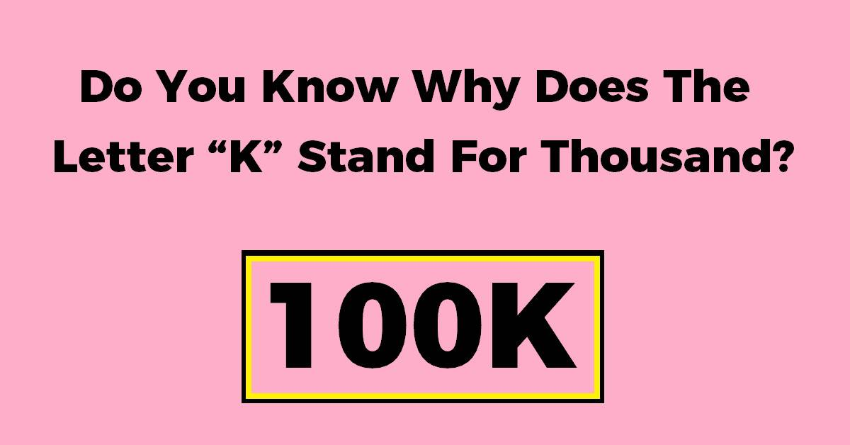 "Do You Know Why Does The Letter ""K"" Stand For Thousand"
